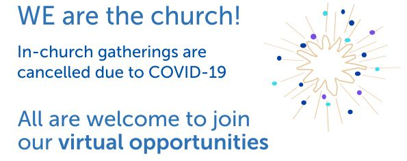 WE are the church! In-church gatherings are cancelled due to COVID-19. All are welcome to join our virtual opportunities.